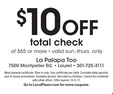 $10 Off total check of $65 or more - valid sun.-thurs. only. Must present certificate. Dine in only. One certificate per table. Excludes daily specials and in-house promotions. Excludes alcohol. Not valid on holidays. Cannot be combined with other offers. Offer expires 10-6-17. Go to LocalFlavor.com for more coupons.