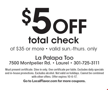 $5 Off total check of $35 or more - valid sun.-thurs. only. Must present certificate. Dine in only. One certificate per table. Excludes daily specials and in-house promotions. Excludes alcohol. Not valid on holidays. Cannot be combined with other offers. Offer expires 10-6-17. Go to LocalFlavor.com for more coupons.