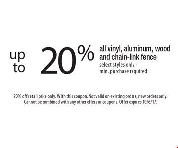 20% off all vinyl, aluminum, wood and chain-link fence select styles only - min. purchase required. 20% off retail price only. With this coupon. Not valid on existing orders, new orders only. Cannot be combined with any other offers or coupons. Offer expires 10/6/17.