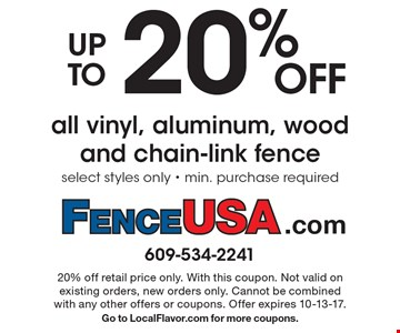 Up to 20% OFF all vinyl, aluminum, wood and chain-link fence. Select styles only - min. purchase required. 20% off retail price only. With this coupon. Not valid on existing orders, new orders only. Cannot be combined with any other offers or coupons. Offer expires 10-13-17. Go to LocalFlavor.com for more coupons.