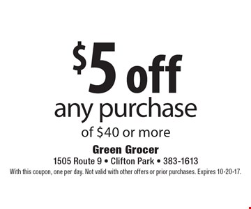 $5 off any purchase of $40 or more. With this coupon, one per day. Not valid with other offers or prior purchases. Expires 10-20-17.