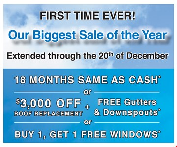 18 Months Same As Cash or $3,000 Off Roof Replacement + Free Gutters & Downspouts or Buy 1, Get 1 Free Windows