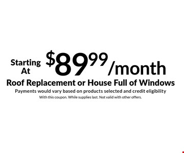 Starting At $89.99/month Roof Replacement or House Full of Windows. Payments would vary based on products selected and credit eligibility. With this coupon. While supplies last. Not valid with other offers.