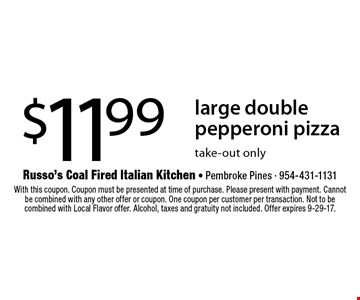 $11.99 large double pepperoni pizza. take-out only. With this coupon. Coupon must be presented at time of purchase. Please present with payment. Cannot be combined with any other offer or coupon. One coupon per customer per transaction. Not to be combined with Local Flavor offer. Alcohol, taxes and gratuity not included. Offer expires 9-29-17.