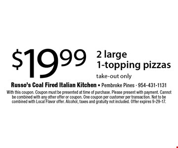 $19.99 2 large 1-topping pizzas. take-out only. With this coupon. Coupon must be presented at time of purchase. Please present with payment. Cannot be combined with any other offer or coupon. One coupon per customer per transaction. Not to be combined with Local Flavor offer. Alcohol, taxes and gratuity not included. Offer expires 9-29-17.