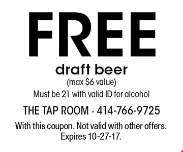 Free draft beer (max $6 value) Must be 21 with valid ID for alcohol. With this coupon. Not valid with other offers. Expires 10-27-17.