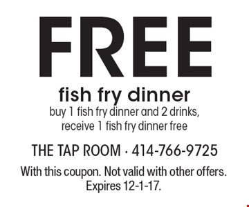 Free fish fry dinner. Buy 1 fish fry dinner and 2 drinks, receive 1 fish fry dinner free. With this coupon. Not valid with other offers. Expires 12-1-17.