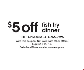 $5 off fish fry dinner. With this coupon. Not valid with other offers. Expires 6-29-18. Go to LocalFlavor.com for more coupons.