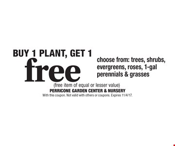 Buy 1 Plant, get 1free. Choose from: trees, shrubs, evergreens, roses, 1-gal perennials & grasses (free item of equal or lesser value). With this coupon. Not valid with others or coupons. Expires 11/4/17.