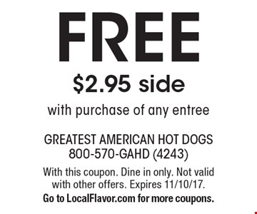 FREE $2.95 side with purchase of any entree. With this coupon. Dine in only. Not valid with other offers. Expires 11/10/17. Go to LocalFlavor.com for more coupons.