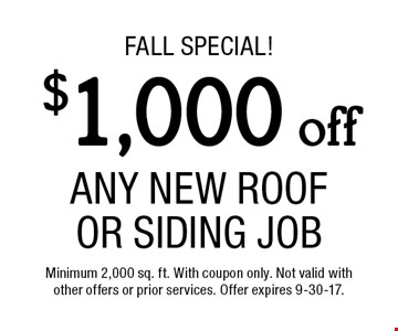 fall Special! $1,000 off Any New Roof Or Siding Job. Minimum 2,000 sq. ft. With coupon only. Not valid with other offers or prior services. Offer expires 9-30-17.