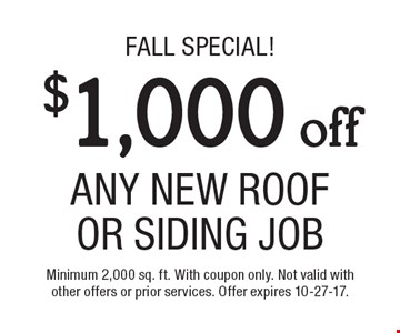 fall Special! $1,000 off Any New Roof Or Siding Job. Minimum 2,000 sq. ft. With coupon only. Not valid with other offers or prior services. Offer expires 10-27-17.