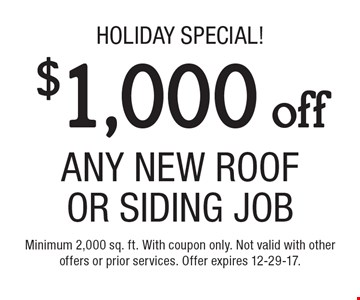 Holiday special! $1,000 off any new roof or siding job. Minimum 2,000 sq. ft. With coupon only. Not valid with other offers or prior services. Offer expires 12-29-17.