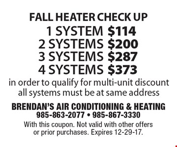 Fall Heater Check Up $373 4 systems, $287 3 systems, $200 2 systems, $114 1 system. In order to qualify for multi-unit discount all systems must be at same address. With this coupon. Not valid with other offers or prior purchases. Expires 12-29-17.