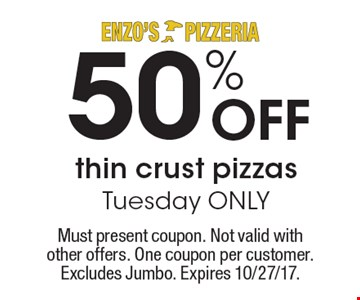 50% OFF thin crust pizzas Tuesday ONLY. Must present coupon. Not valid with other offers. One coupon per customer. Excludes Jumbo. Expires 10/27/17.
