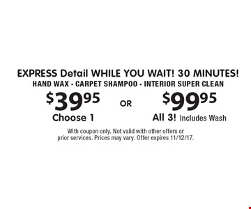 EXPRESS Detail While You wait! 30 minutes! $39.95 Choose 1 or $99.95 All 3! Includes Wash. Hand Wax - Carpet Shampoo - Interior Super Clean. With coupon only. Not valid with other offers or prior services. Prices may vary. Offer expires 11/12/17.