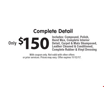 Only $150 Complete Detail. Includes: Compound, Polish, Hand Wax, Complete Interior Detail, Carpet & Mats Shampooed, Leather Cleaned & Conditioned, Complete Rubber & Vinyl Dressing. With coupon only. Not valid with other offers or prior services. Prices may vary. Offer expires 11/12/17.