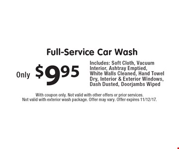 Only $9.95 Full-Service Car Wash. Includes: Soft Cloth, Vacuum Interior, Ashtray Emptied, White Walls Cleaned, Hand Towel Dry, Interior & Exterior Windows, Dash Dusted, Doorjambs Wiped. With coupon only. Not valid with other offers or prior services. Not valid with exterior wash package. Offer may vary. Offer expires 11/12/17.