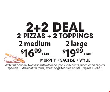 2 medium $16.99 +tax 2 large $19.99 +tax2+2 deal 2 pizzas + 2 toppings. With this coupon. Not valid with other coupons, discounts, lunch or manager's specials. Extra cost for thick, wheat or gluten-free crusts. Expires 9-29-17.