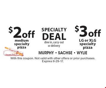 Specialty Deal dine in, carry-out or delivery $3 off LG or XLG specialty pizza. $2 off medium specialty pizza. . With this coupon. Not valid with other offers or prior purchases. Expires 9-29-17.
