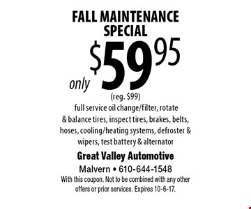 Fall Maintenance Special only $59.95 (reg. $99). Full service oil change/filter, rotate & balance tires, inspect tires, brakes, belts, hoses, cooling/heating systems, defroster & wipers, test battery & alternator. With this coupon. Not to be combined with any other offers or prior services. Expires 10-6-17.