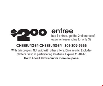 $2.00 entree. Buy 1 entree, get the 2nd entree of equal or lesser value for only $2. With this coupon. Not valid with other offers. Dine in only. Excludes platters. Valid at participating locations. Expires 11-10-17. Go to LocalFlavor.com for more coupons.