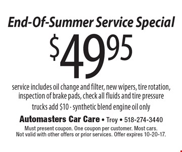 End-Of-Summer Service Special $49.95 service service includes oil change and filter, new wipers, tire rotation, inspection of brake pads, check all fluids and tire pressuretrucks add $10 - synthetic blend engine oil only. Must present coupon. One coupon per customer. Most cars.Not valid with other offers or prior services. Offer expires 10-20-17.