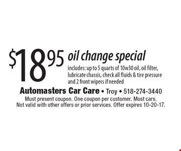 $18.95oil change special includes: up to 5 quarts of 10w30 oil, oil filter, lubricate chassis, check all fluids & tire pressure and 2 front wipers if needed. Must present coupon. One coupon per customer. Most cars. Not valid with other offers or prior services. Offer expires 10-20-17.