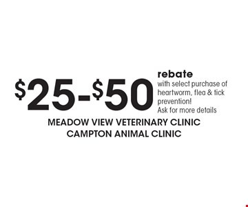 $25-$50 rebate with select purchase of heartworm, flea & tick prevention! Ask for more details.