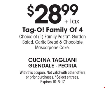 $28.99 + tax Tag-O! Family Of 4 Choice of (1) Family Pasta*, Garden Salad, Garlic Bread & Chocolate Mascarpone Cake. With this coupon. Not valid with other offers or prior purchases. *Select entrees. Expires 10-6-17.