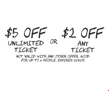 $2 OFF any ticket. OR $5 OFF unlimited ticket. Not valid with any other offer. Good for up to 6 people. Expires 10/31/17.