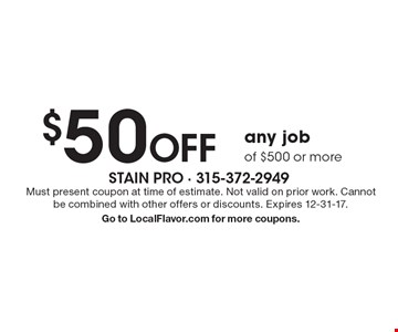 $50 off any job of $500 or more. Must present coupon at time of estimate. Not valid on prior work. Cannot be combined with other offers or discounts. Expires 12-31-17. Go to LocalFlavor.com for more coupons.
