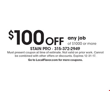 $100 off any job of $1000 or more. Must present coupon at time of estimate. Not valid on prior work. Cannot be combined with other offers or discounts. Expires 12-31-17. Go to LocalFlavor.com for more coupons.