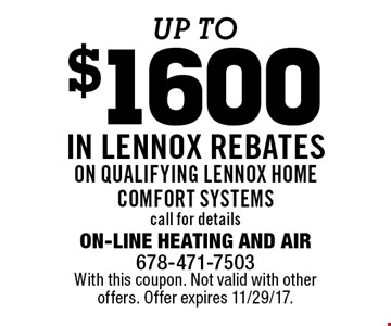 up to$1600 IN LENNOX REBATES ON QUALIFYING LENNOX HOME COMFORT SYSTEMS call for details. With this coupon. Not valid with other offers. Offer expires 11/29/17.
