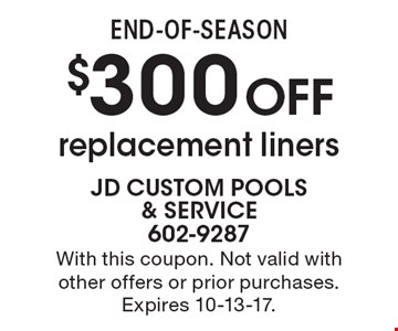 End-of-season. $300 OFF replacement liners. With this coupon. Not valid with other offers or prior purchases. Expires 10-13-17.