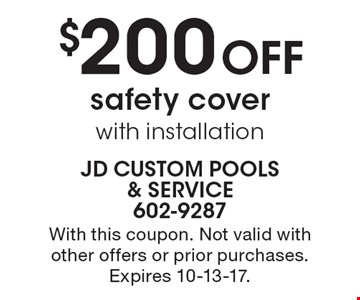 $200 OFF safety cover with installation. With this coupon. Not valid with other offers or prior purchases. Expires 10-13-17.