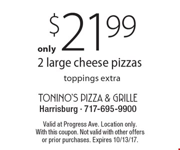 $21.99 2 large cheese pizzas, toppings extra. Valid at Progress Ave. Location only. With this coupon. Not valid with other offers or prior purchases. Expires 10/13/17.