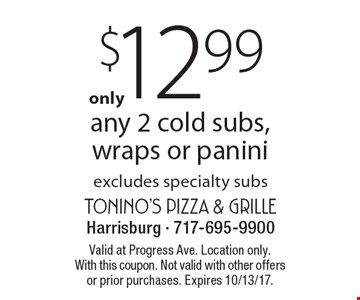 $12.99 any 2 cold subs, wraps or panini - excludes specialty subs. Valid at Progress Ave. Location only. With this coupon. Not valid with other offers or prior purchases. Expires 10/13/17.