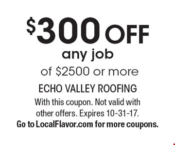 $300 Off any job of $2500 or more. With this coupon. Not valid with other offers. Expires 10-31-17. Go to LocalFlavor.com for more coupons.