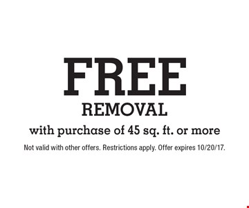 Free removal with purchase of 45 sq. ft. or more. Not valid with other offers. Restrictions apply. Offer expires 10/20/17.