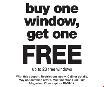 Free buy one window, get one up to 20 free windows. With this coupon. Restrictions apply. Call for details. May not combine offers. Must mention Red Plum Magazine. Offer expires 10-31-17.