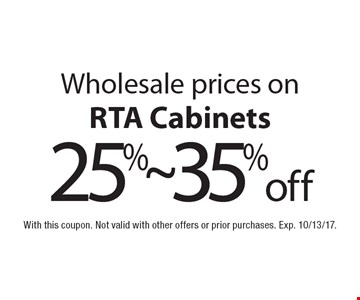 Wholesale prices on 25%~ 35% off RTA Cabinets. With this coupon. Not valid with other offers or prior purchases. Exp. 10/13/17.