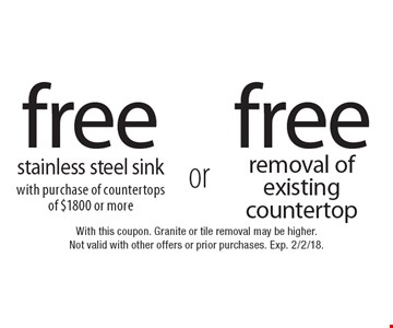 Free stainless steel sink with purchase of countertops of $1800 or more or free removal of existing countertop. With this coupon. Granite or tile removal may be higher. Not valid with other offers or prior purchases. Exp. 2/2/18.