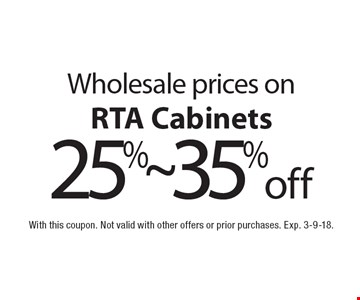 Wholesale prices on 25%~ 35% off RTA Cabinets. With this coupon. Not valid with other offers or prior purchases. Exp. 3-9-18.