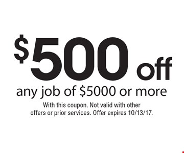 $500 off any job of $5000 or more. With this coupon. Not valid with otheroffers or prior services. Offer expires 10/13/17.
