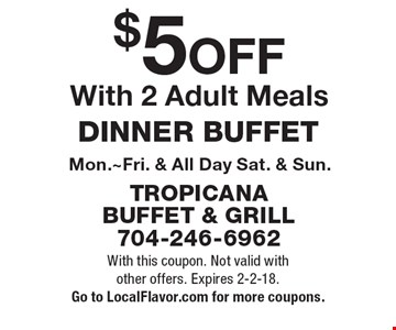 $5 OFF DINNER BUFFET With 2 Adult Meals. Mon.~Fri. & All Day Sat. & Sun. With this coupon. Not valid with other offers. Expires 2-2-18. Go to LocalFlavor.com for more coupons.