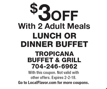 $3 OFF LUNCH OR DINNER BUFFET With 2 Adult Meals. With this coupon. Not valid with other offers. Expires 2-2-18. Go to LocalFlavor.com for more coupons.