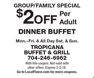 GROUP/FAMILY SPECIAL $2 OFF Per Adult DINNER BUFFET Mon.~Fri. & All Day Sat. & Sun. With this coupon. Not valid with other offers. Expires 2-2-18. Go to LocalFlavor.com for more coupons.