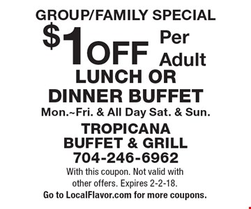 GROUP/FAMILY SPECIAL $1 OFF Per AdultLUNCH OR DINNER BUFFET Mon.~Fri. & All Day Sat. & Sun. With this coupon. Not valid with other offers. Expires 2-2-18. Go to LocalFlavor.com for more coupons.