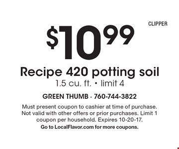 $10.99 Recipe 420 potting soil. 1.5 cu. ft. - limit 4. Must present coupon to cashier at time of purchase. Not valid with other offers or prior purchases. Limit 1 coupon per household. Expires 10-20-17. Go to LocalFlavor.com for more coupons.